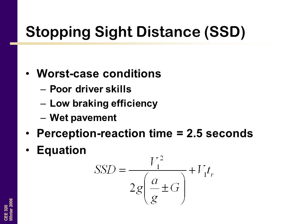 CEE 320 Winter 2006 Stopping Sight Distance (SSD) Worst-case conditions –Poor driver skills –Low braking efficiency –Wet pavement Perception-reaction time = 2.5 seconds Equation