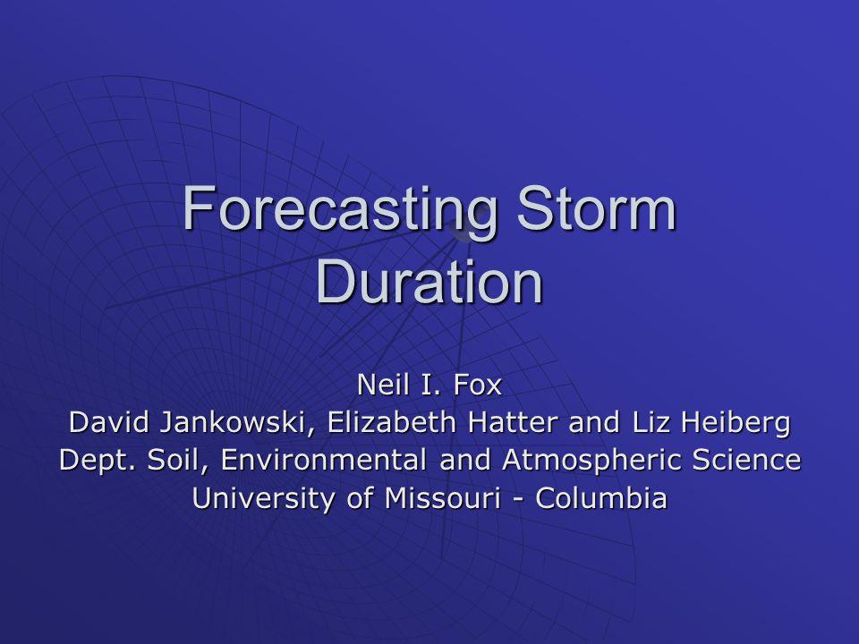 Forecasting Storm Duration Neil I. Fox David Jankowski, Elizabeth Hatter and Liz Heiberg Dept.
