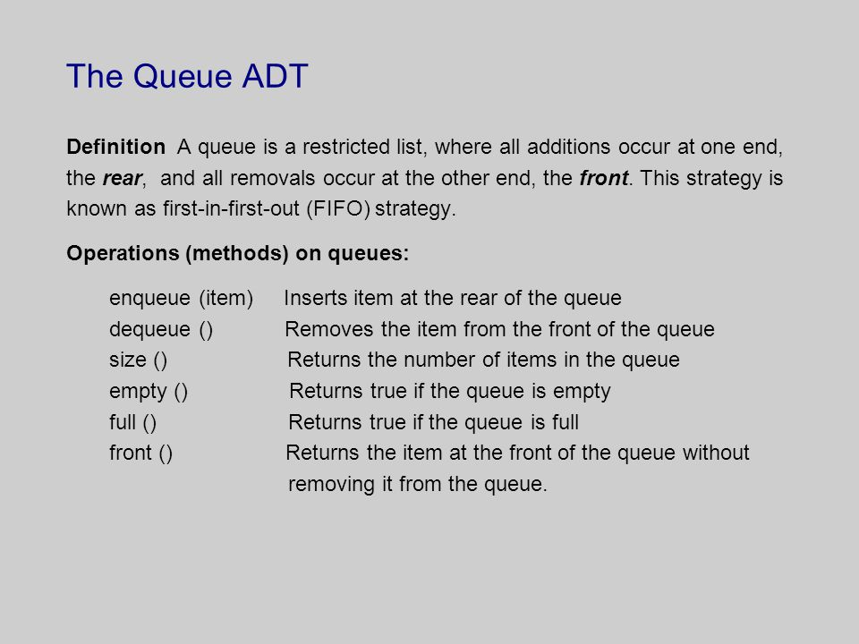 The Queue ADT Definition A queue is a restricted list, where all additions occur at one end, the rear, and all removals occur at the other end, the front.