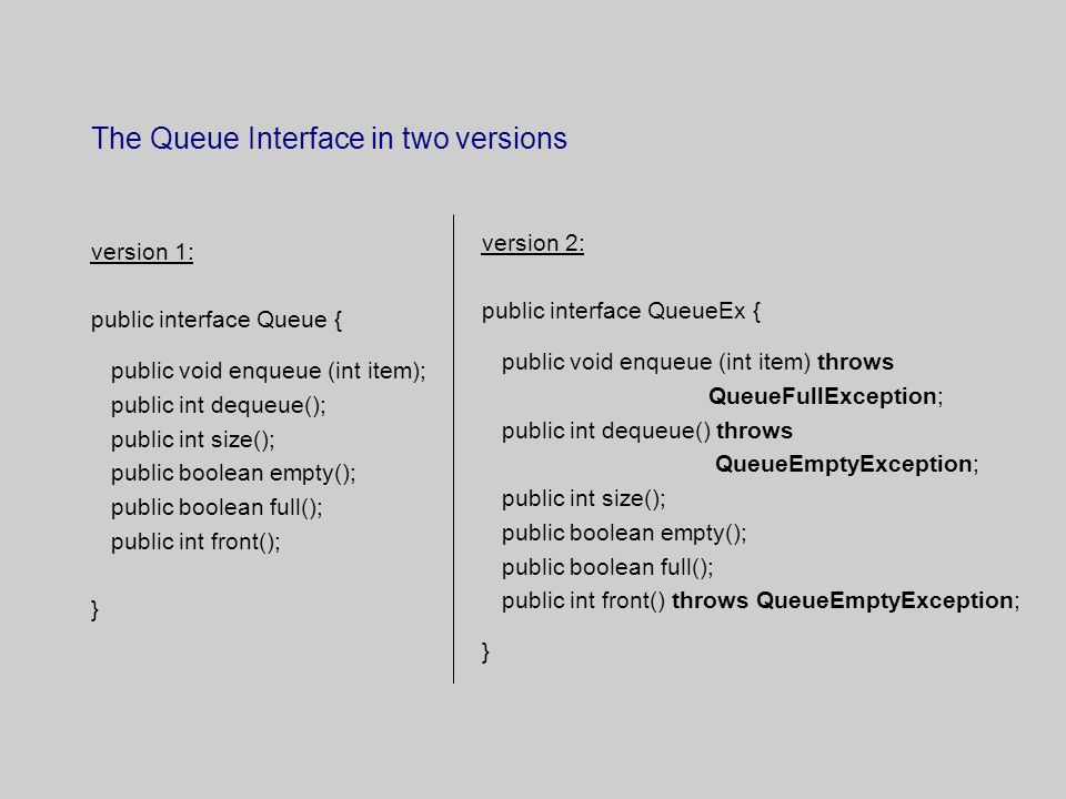 The Queue Interface in two versions version 1: public interface Queue { public void enqueue (int item); public int dequeue(); public int size(); public boolean empty(); public boolean full(); public int front(); } version 2: public interface QueueEx { public void enqueue (int item) throws QueueFullException; public int dequeue() throws QueueEmptyException; public int size(); public boolean empty(); public boolean full(); public int front() throws QueueEmptyException; }