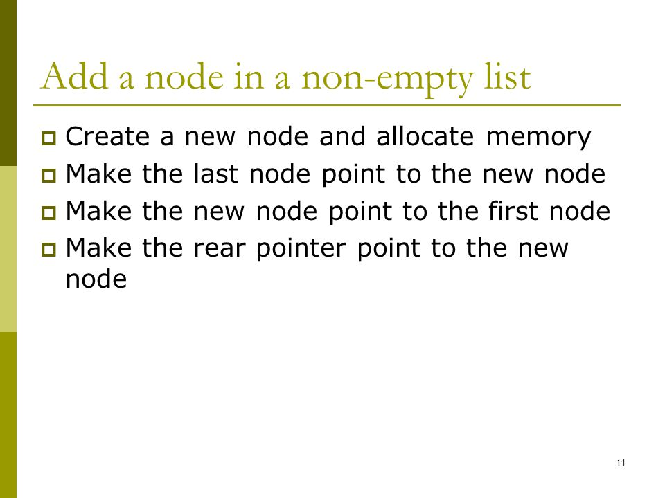 Add a node in a non-empty list  Create a new node and allocate memory  Make the last node point to the new node  Make the new node point to the first node  Make the rear pointer point to the new node 11