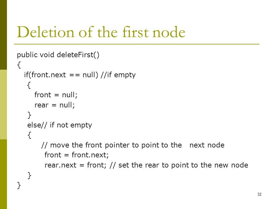 Deletion of the first node public void deleteFirst() { if(front.next == null) //if empty { front = null; rear = null; } else// if not empty { // move the front pointer to point to the next node front = front.next; rear.next = front; // set the rear to point to the new node } 32