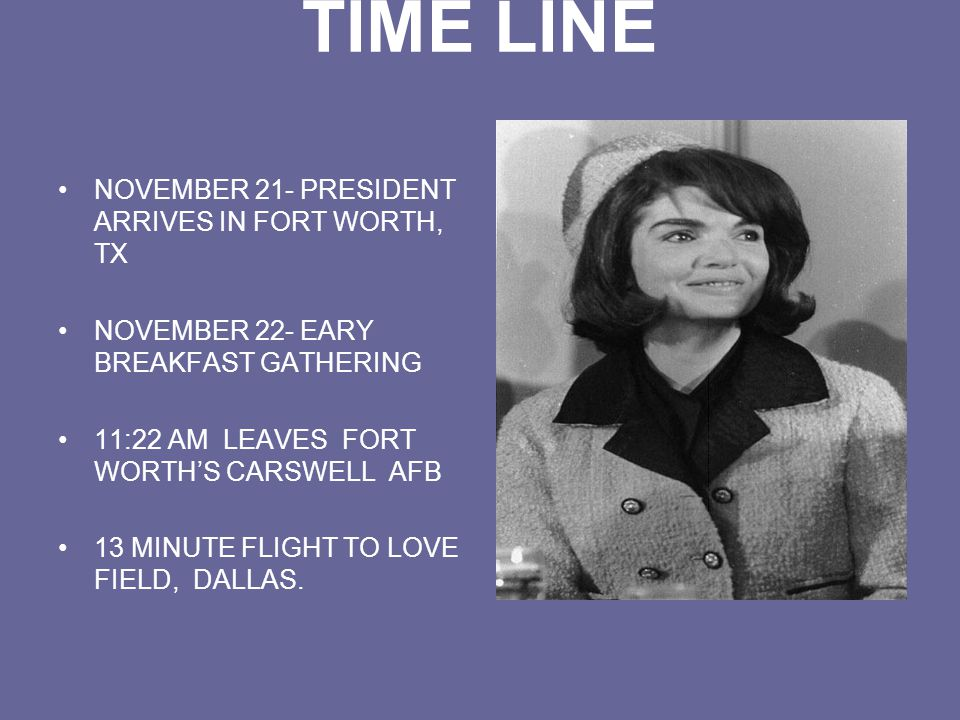 TIME LINE NOVEMBER 21- PRESIDENT ARRIVES IN FORT WORTH, TX NOVEMBER 22- EARY BREAKFAST GATHERING 11:22 AM LEAVES FORT WORTH'S CARSWELL AFB 13 MINUTE FLIGHT TO LOVE FIELD, DALLAS.