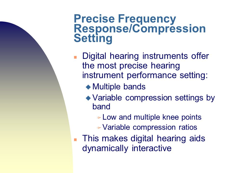 Precise Frequency Response/Compression Setting Digital hearing instruments offer the most precise hearing instrument performance setting:  Multiple b
