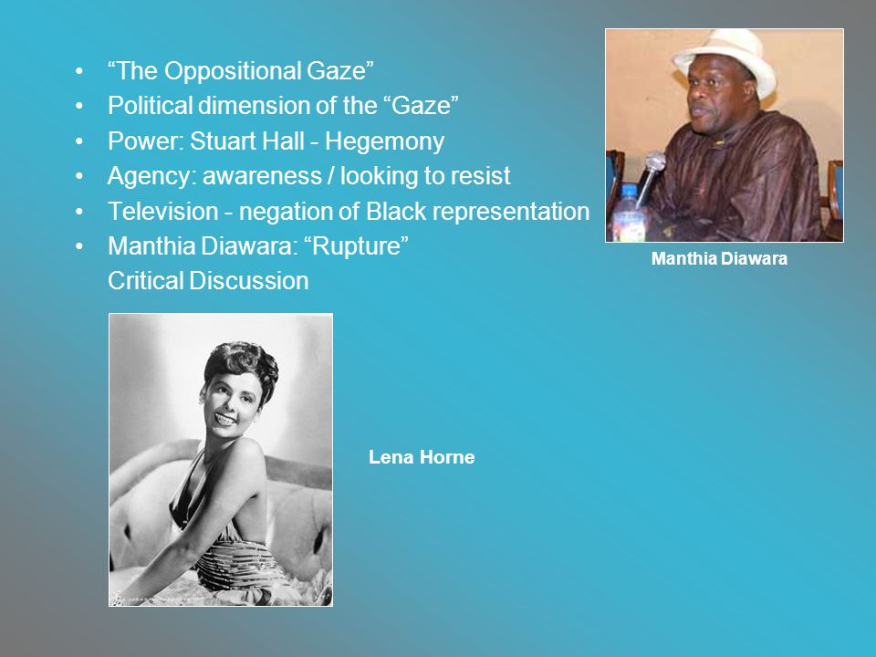 The Oppositional Gaze Political dimension of the Gaze Power: Stuart Hall - Hegemony Agency: awareness / looking to resist Television - negation of Black representation Manthia Diawara: Rupture Critical Discussion Manthia Diawara Lena Horne