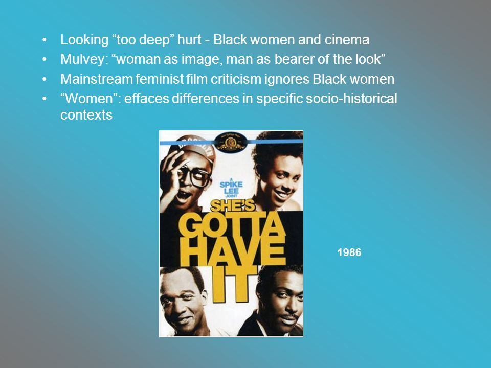 Looking too deep hurt - Black women and cinema Mulvey: woman as image, man as bearer of the look Mainstream feminist film criticism ignores Black women Women : effaces differences in specific socio-historical contexts 1986