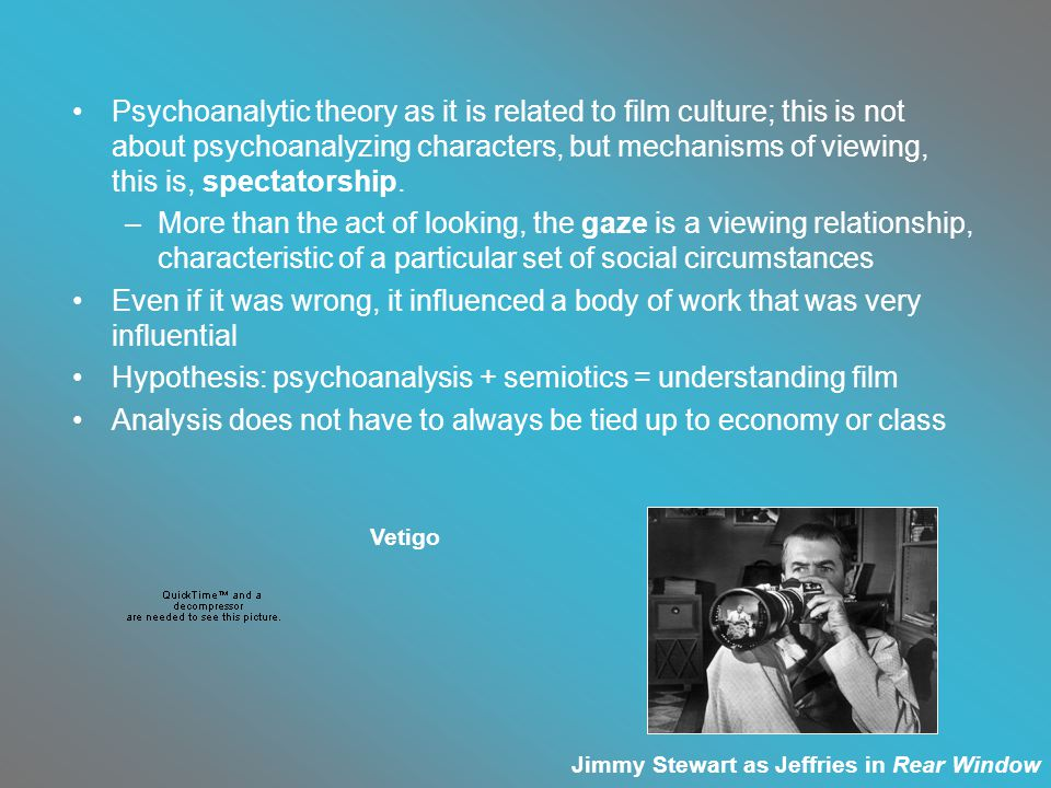 Psychoanalytic theory as it is related to film culture; this is not about psychoanalyzing characters, but mechanisms of viewing, this is, spectatorship.