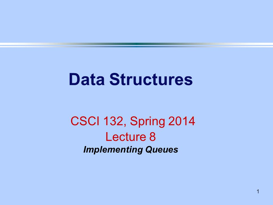 1 Data Structures CSCI 132, Spring 2014 Lecture 8 Implementing Queues