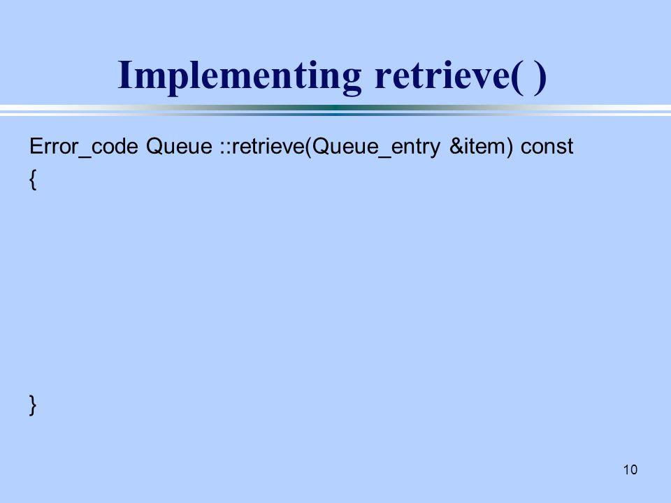 10 Implementing retrieve( ) Error_code Queue ::retrieve(Queue_entry &item) const { }