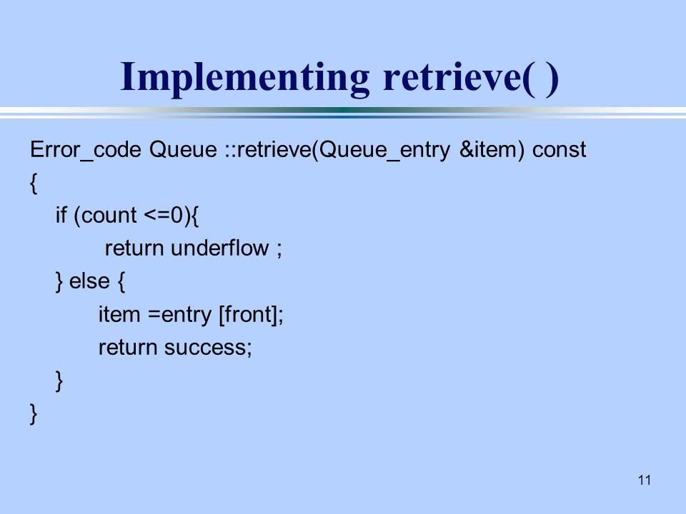 11 Implementing retrieve( ) Error_code Queue ::retrieve(Queue_entry &item) const { if (count <=0){ return underflow ; } else { item =entry [front]; return success; }