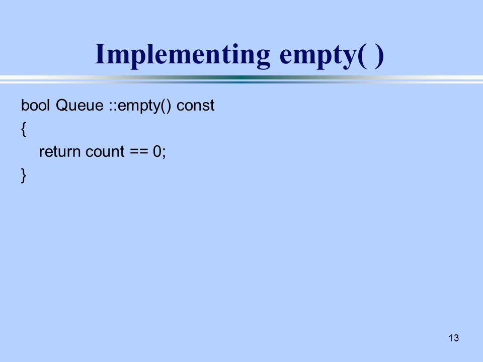 13 Implementing empty( ) bool Queue ::empty() const { return count == 0; }
