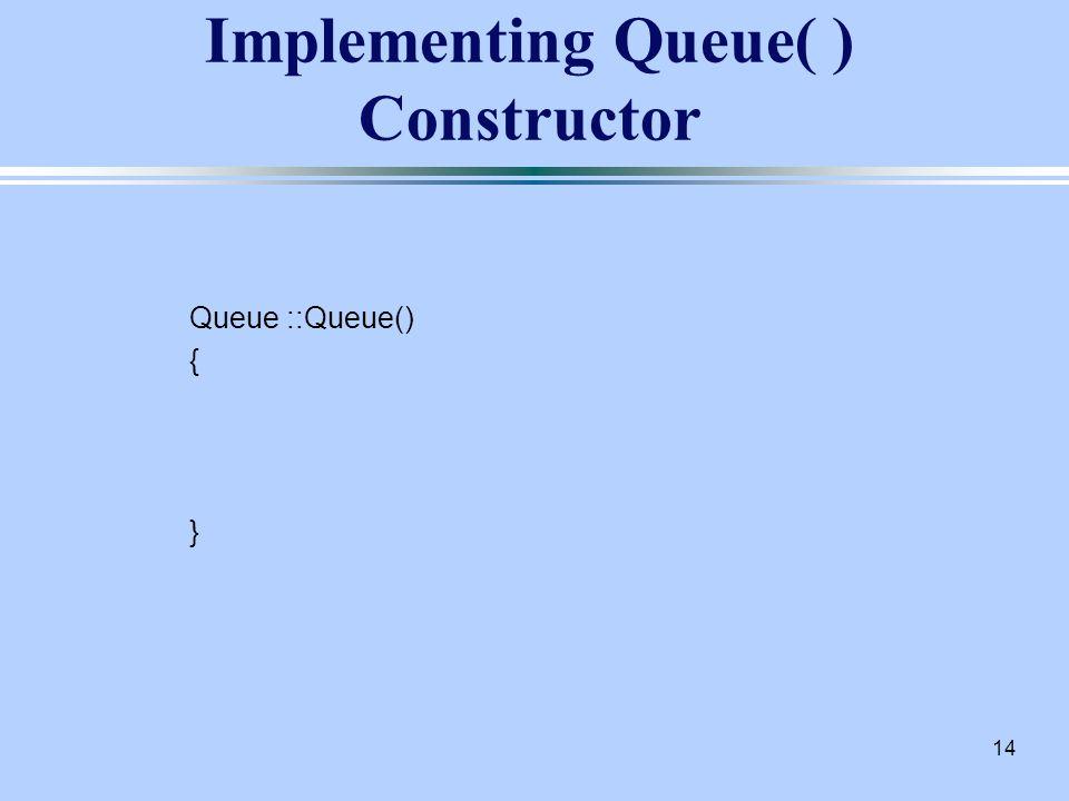 14 Implementing Queue( ) Constructor Queue ::Queue() { }
