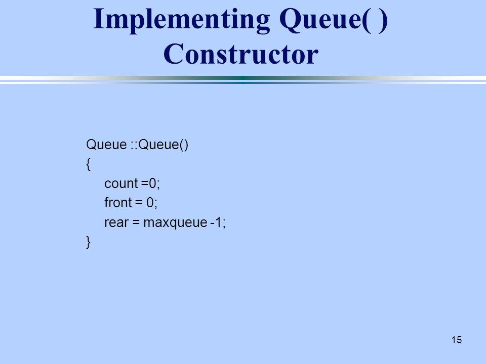 15 Implementing Queue( ) Constructor Queue ::Queue() { count =0; front = 0; rear = maxqueue -1; }
