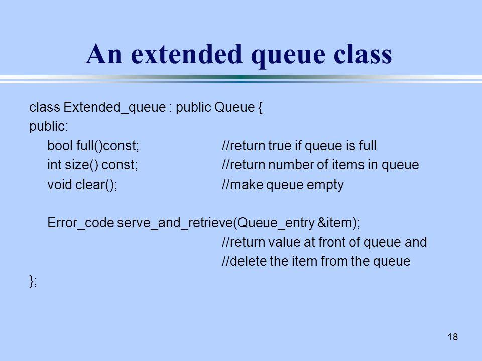 18 An extended queue class class Extended_queue : public Queue { public: bool full()const;//return true if queue is full int size() const;//return number of items in queue void clear();//make queue empty Error_code serve_and_retrieve(Queue_entry &item); //return value at front of queue and //delete the item from the queue };