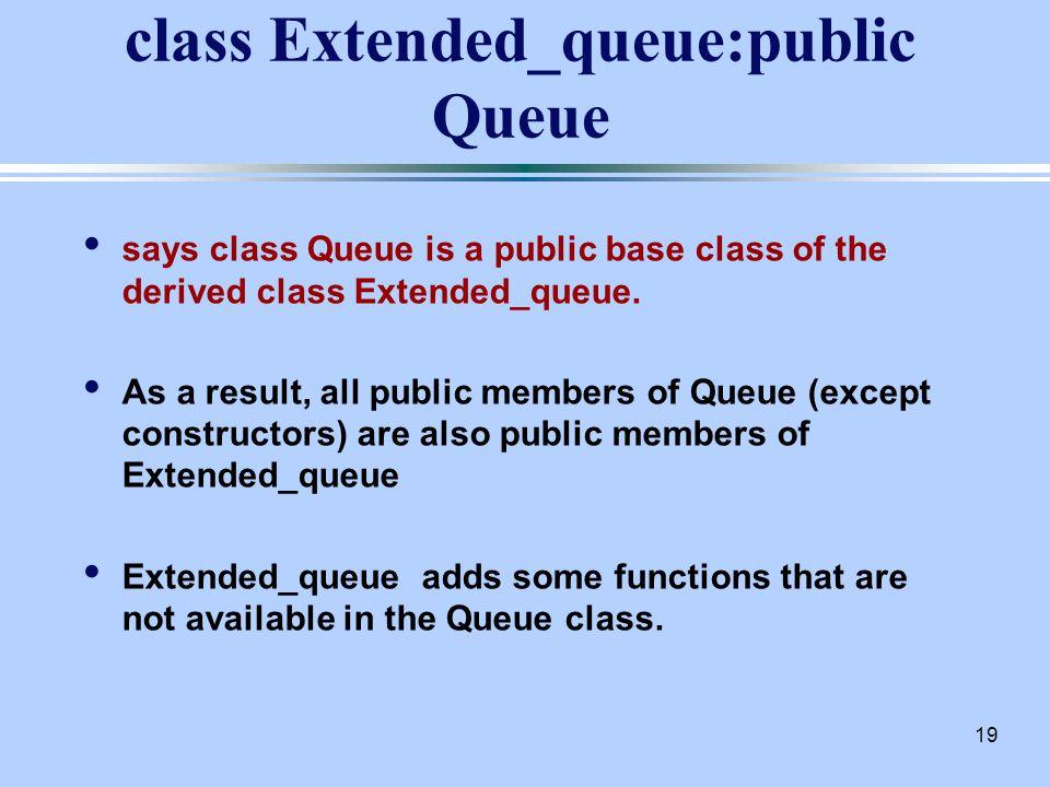 19 class Extended_queue:public Queue says class Queue is a public base class of the derived class Extended_queue.
