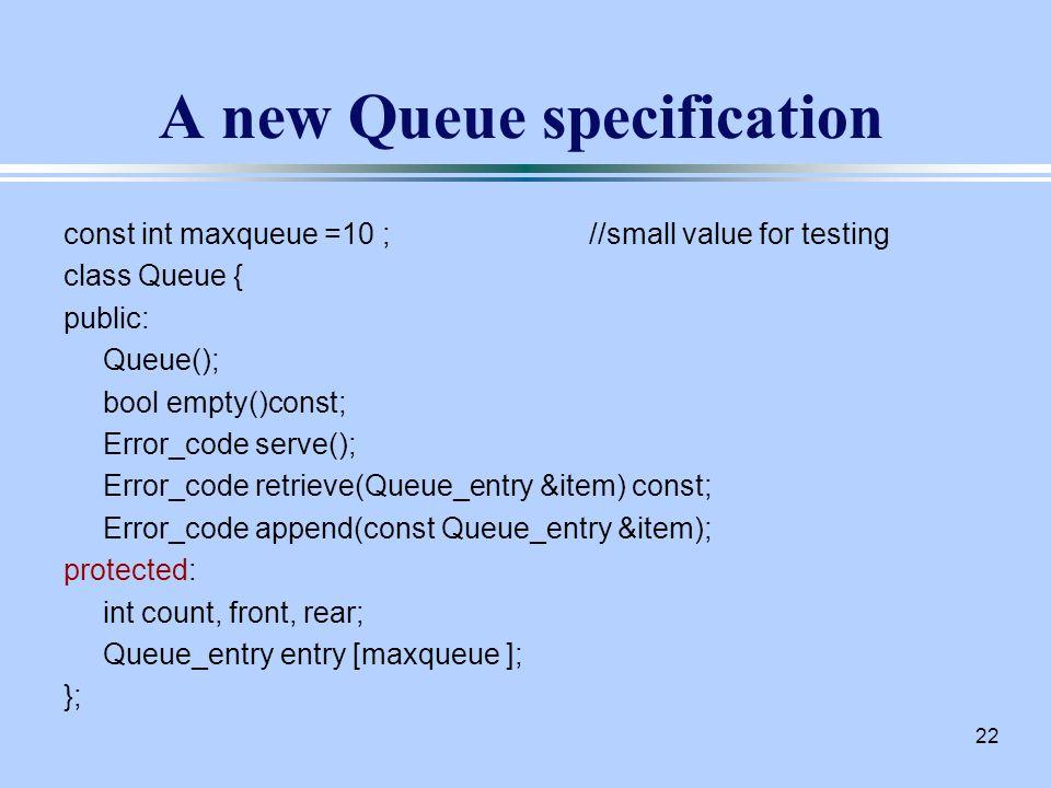 22 A new Queue specification const int maxqueue =10 ;//small value for testing class Queue { public: Queue(); bool empty()const; Error_code serve(); Error_code retrieve(Queue_entry &item) const; Error_code append(const Queue_entry &item); protected: int count, front, rear; Queue_entry entry [maxqueue ]; };