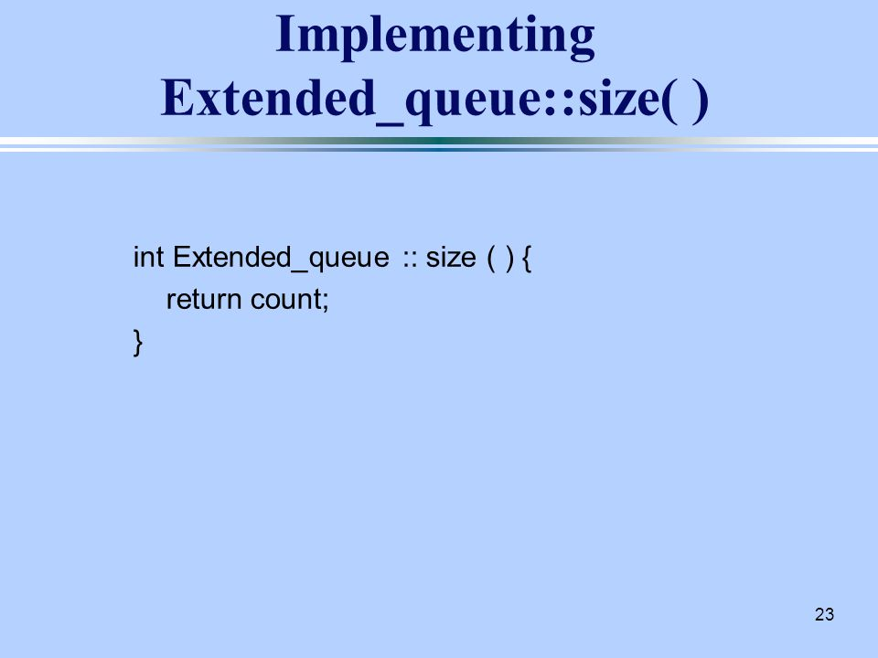 23 Implementing Extended_queue::size( ) int Extended_queue :: size ( ) { return count; }