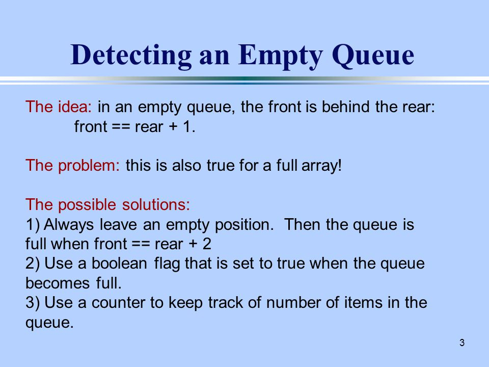 3 Detecting an Empty Queue The idea: in an empty queue, the front is behind the rear: front == rear + 1.
