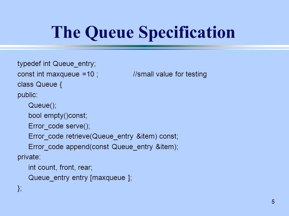 5 The Queue Specification typedef int Queue_entry; const int maxqueue =10 ;//small value for testing class Queue { public: Queue(); bool empty()const; Error_code serve(); Error_code retrieve(Queue_entry &item) const; Error_code append(const Queue_entry &item); private: int count, front, rear; Queue_entry entry [maxqueue ]; };
