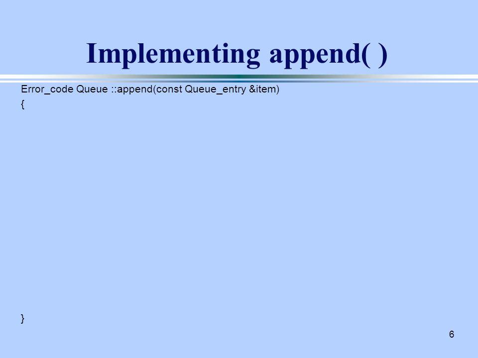 6 Implementing append( ) Error_code Queue ::append(const Queue_entry &item) { }
