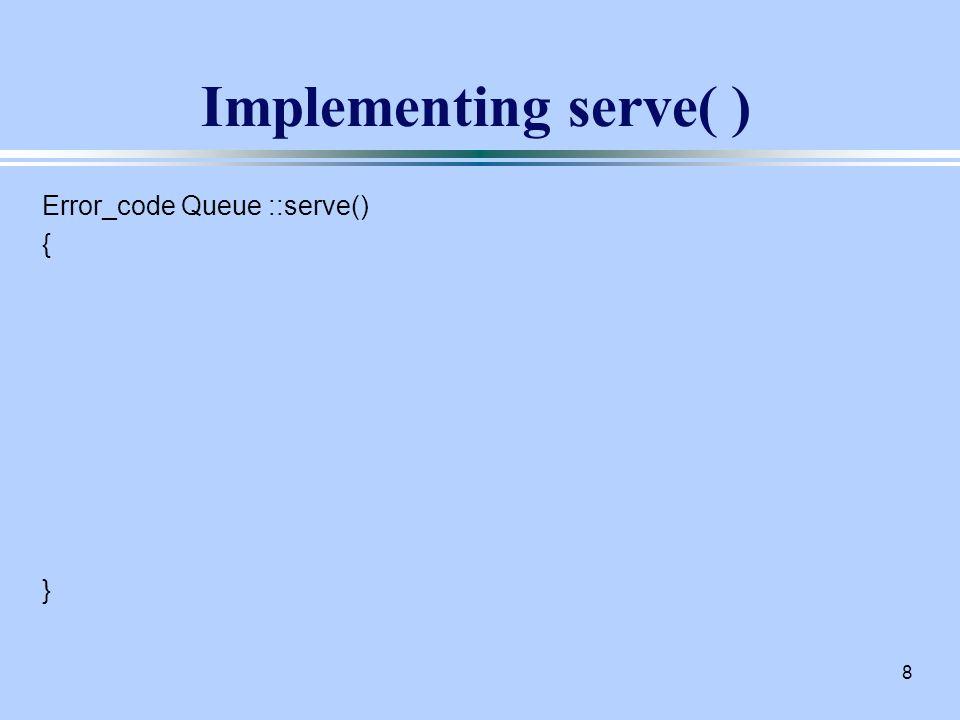8 Implementing serve( ) Error_code Queue ::serve() { }