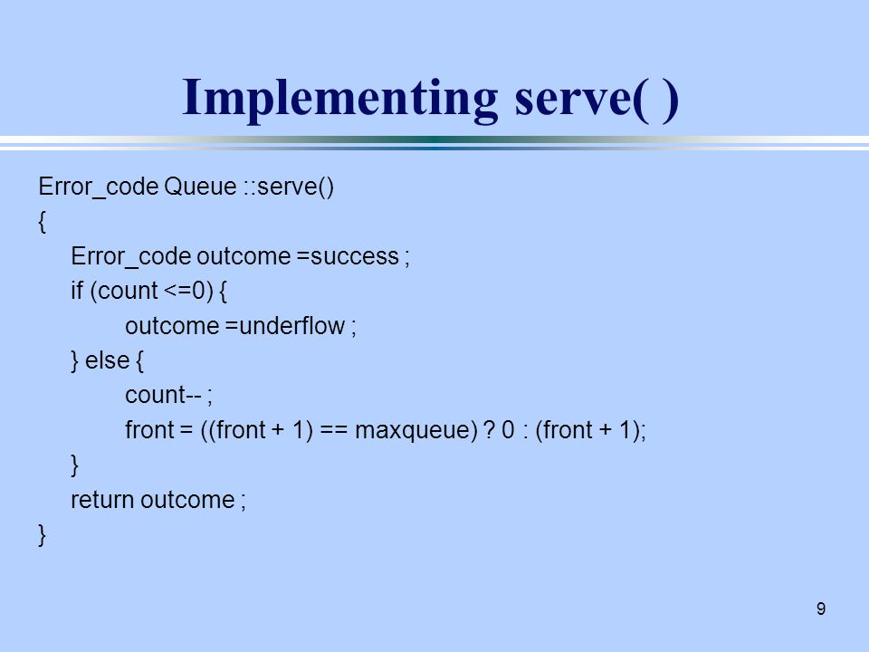 9 Implementing serve( ) Error_code Queue ::serve() { Error_code outcome =success ; if (count <=0) { outcome =underflow ; } else { count-- ; front = ((front + 1) == maxqueue) .