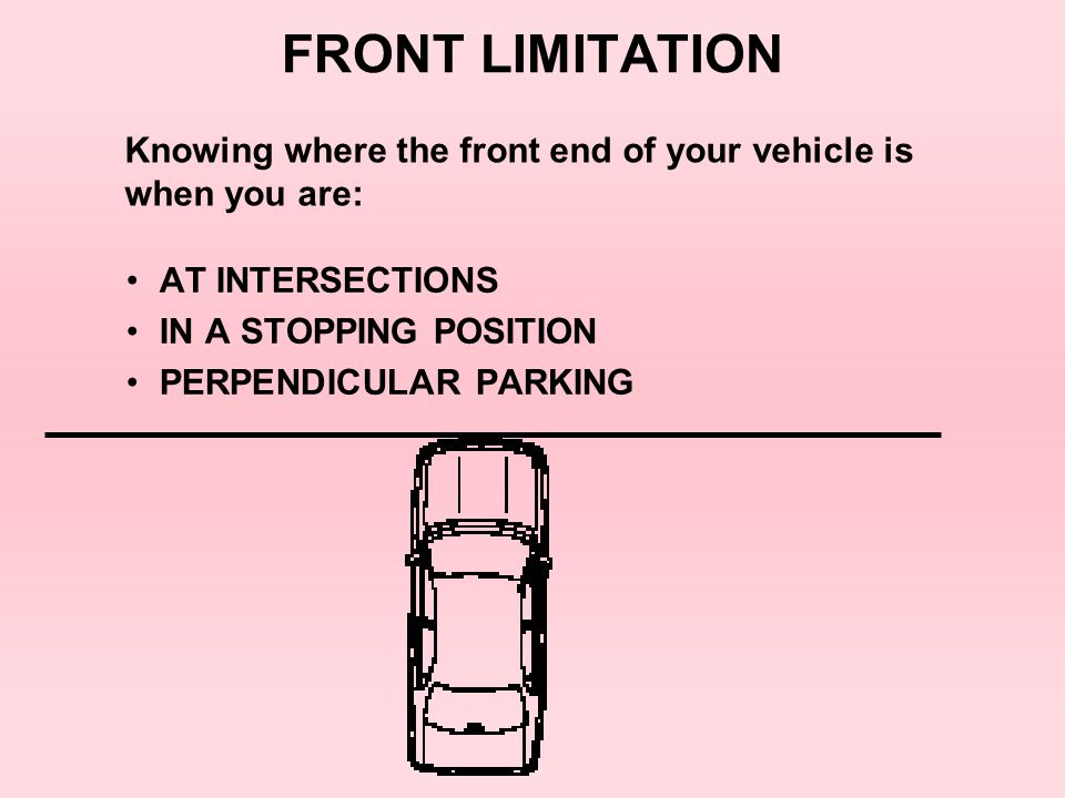 FRONT LIMITATION AT INTERSECTIONS IN A STOPPING POSITION PERPENDICULAR PARKING Knowing where the front end of your vehicle is when you are: