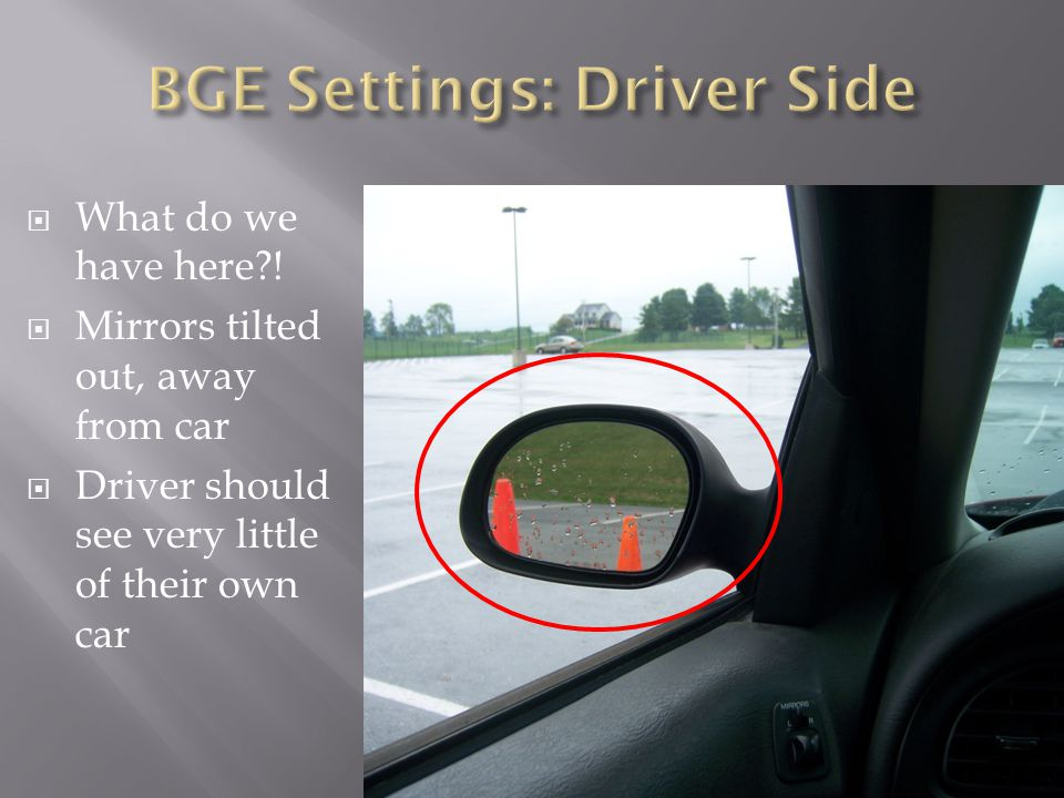  What do we have here?!  Mirrors tilted out, away from car  Driver should see very little of their own car