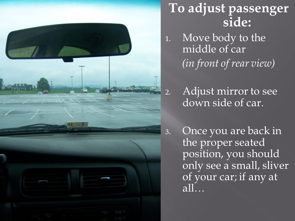 To adjust passenger side: 1. Move body to the middle of car (in front of rear view) 2.