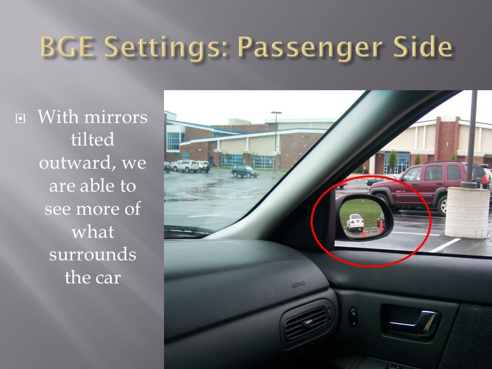  With mirrors tilted outward, we are able to see more of what surrounds the car