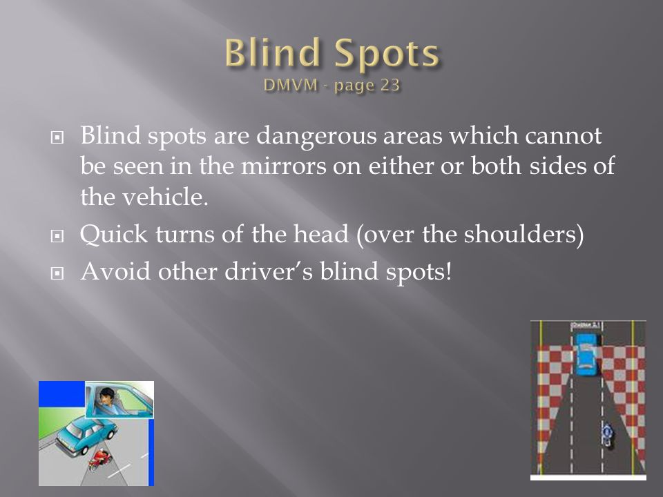  Blind spots are dangerous areas which cannot be seen in the mirrors on either or both sides of the vehicle.  Quick turns of the head (over the shou
