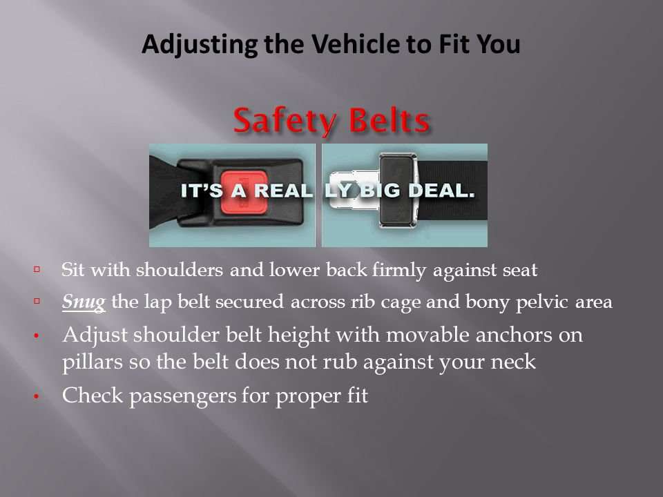  Sit with shoulders and lower back firmly against seat  Snug the lap belt secured across rib cage and bony pelvic area Adjust shoulder belt height with movable anchors on pillars so the belt does not rub against your neck Check passengers for proper fit Adjusting the Vehicle to Fit You