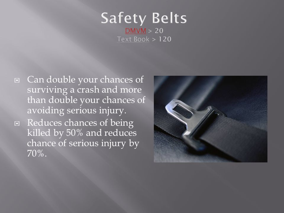Safety Belts DMVM > 20 Text Book > 120  Can double your chances of surviving a crash and more than double your chances of avoiding serious injury.