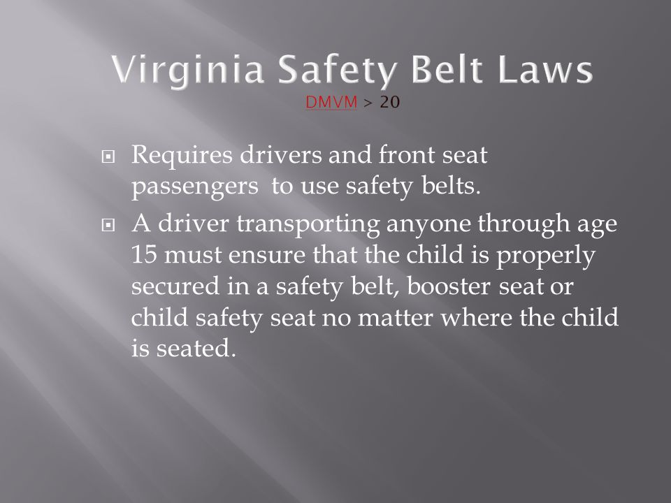 Virginia Safety Belt Laws DMVM > 20  Requires drivers and front seat passengers to use safety belts.  A driver transporting anyone through age 15 mu