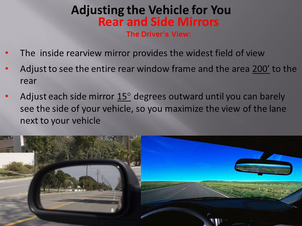 Rear and Side Mirrors The Driver's View: The inside rearview mirror provides the widest field of view Adjust to see the entire rear window frame and the area 200' to the rear Adjust each side mirror 15 ° degrees outward until you can barely see the side of your vehicle, so you maximize the view of the lane next to your vehicle Adjusting the Vehicle for You
