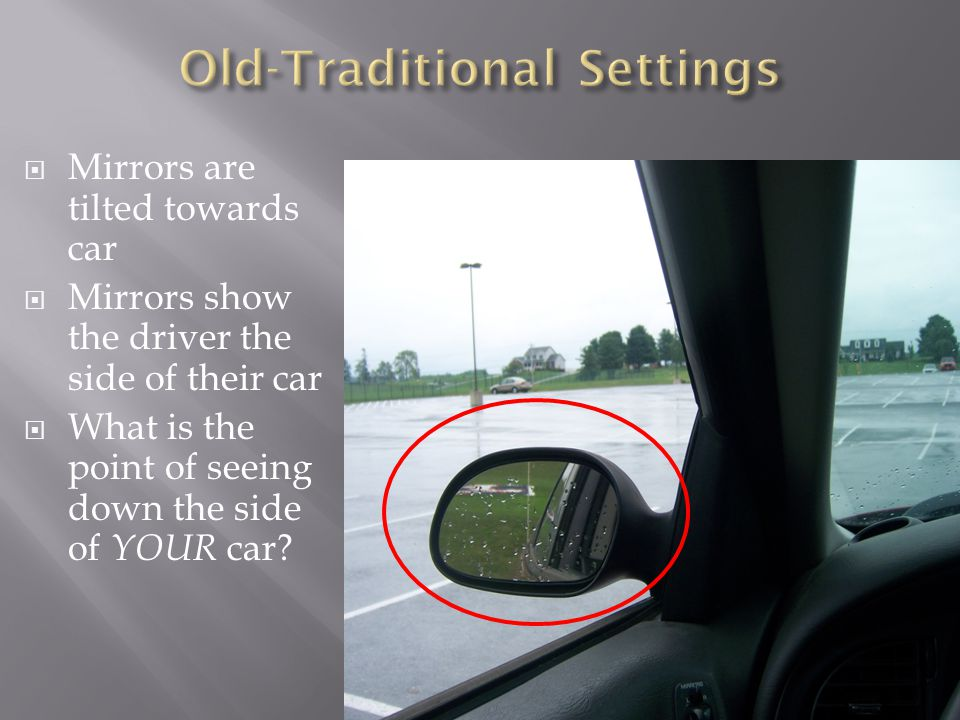  Mirrors are tilted towards car  Mirrors show the driver the side of their car  What is the point of seeing down the side of YOUR car
