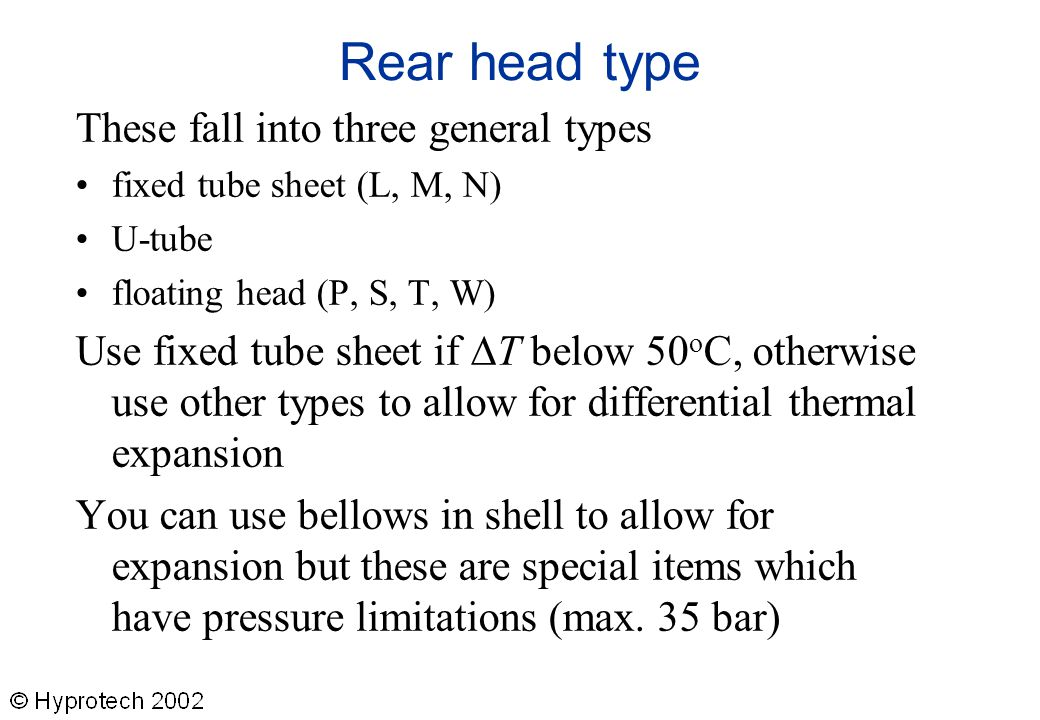 Rear head type These fall into three general types fixed tube sheet (L, M, N) U-tube floating head (P, S, T, W) Use fixed tube sheet if  T below 50 o