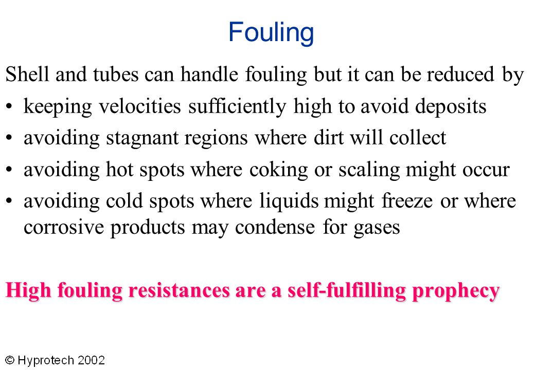 Fouling Shell and tubes can handle fouling but it can be reduced by keeping velocities sufficiently high to avoid deposits avoiding stagnant regions w