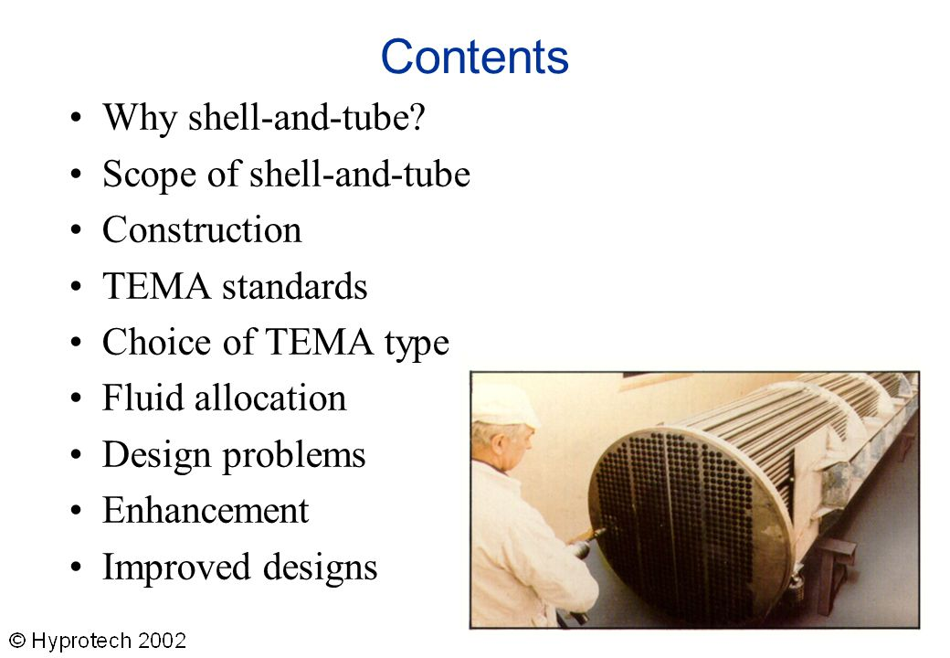 Contents Why shell-and-tube? Scope of shell-and-tube Construction TEMA standards Choice of TEMA type Fluid allocation Design problems Enhancement Impr