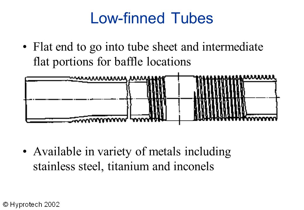 Low-finned Tubes Flat end to go into tube sheet and intermediate flat portions for baffle locations Available in variety of metals including stainless