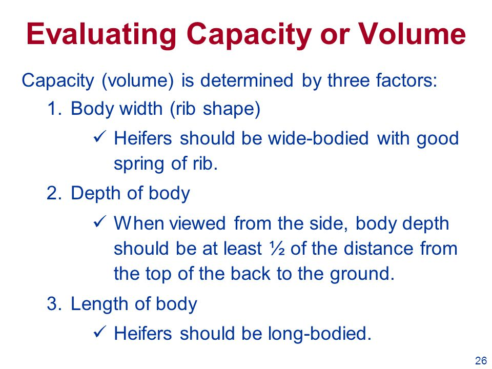 26 Evaluating Capacity or Volume Capacity (volume) is determined by three factors: 1.Body width (rib shape) üHeifers should be wide-bodied with good s