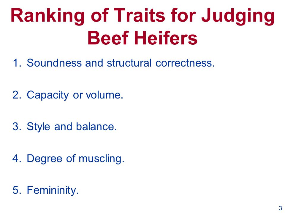 3 Ranking of Traits for Judging Beef Heifers 1.Soundness and structural correctness. 2.Capacity or volume. 3.Style and balance. 4.Degree of muscling.