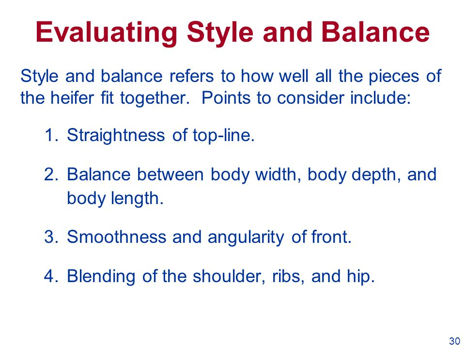 30 Evaluating Style and Balance Style and balance refers to how well all the pieces of the heifer fit together. Points to consider include: 1.Straight