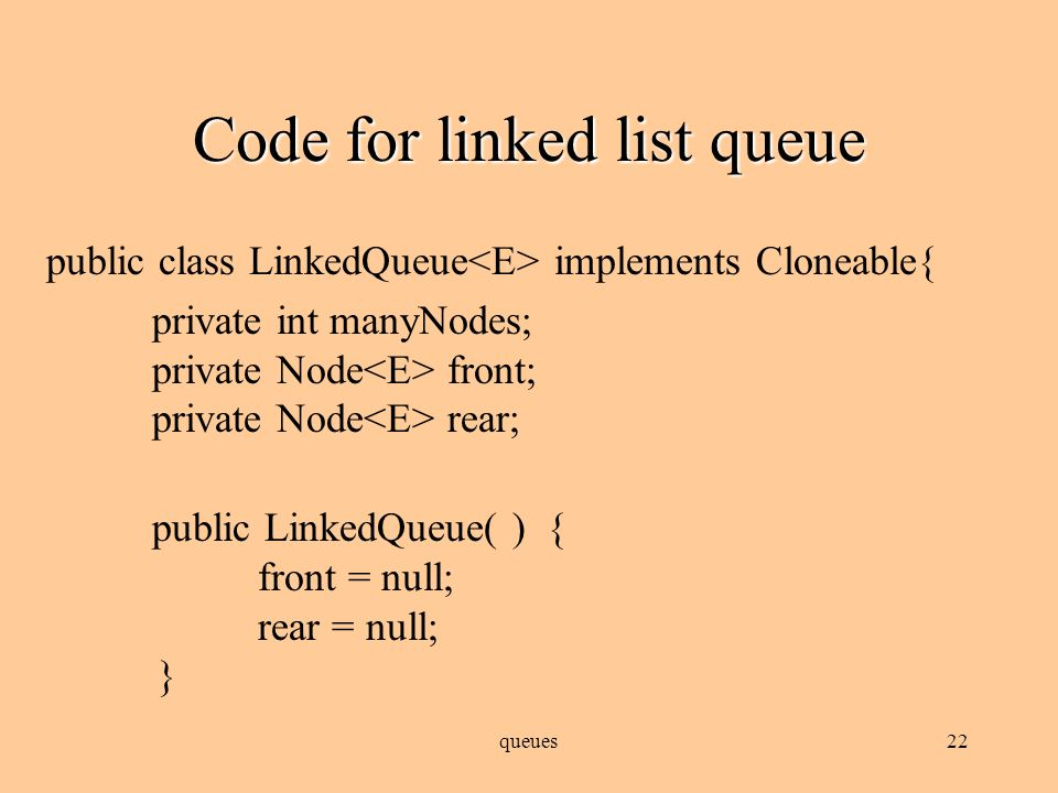 queues21 Queue as linked list Implementation using linked list is actually easier Ironically, the Java API's LinkedList class implements the Queue interface, and will be our preferred implementation when we look at queue applications Need to decide which end of list is which; easiest implementation is to have the head pointer point to the front of the list, and maintain another pointer to keep track of the back