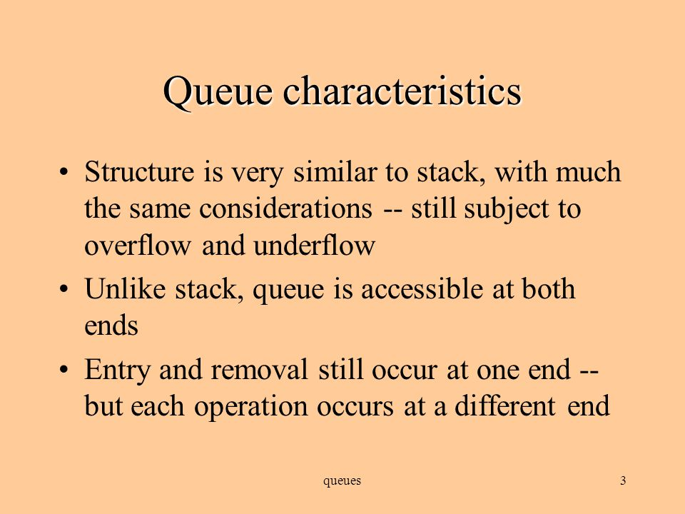 queues2 Queue characteristics FIFO: first in, first out insertion of items occurs at one end, removal occurs at the other end first item inserted is the first item removed; second inserted is second removed, third is third, etc.