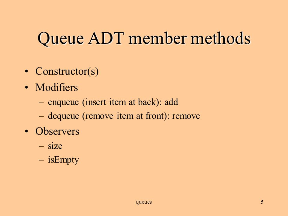 Java's Queue interface Unlike the Stack ADT, the Java API doesn't provide a full implementation of a generic Queue The Queue interface specifies methods for working with a queue, most of which are listed on the next slide There are several API classes that implement the interface, but each of these adds methods not specified by the interface queues4