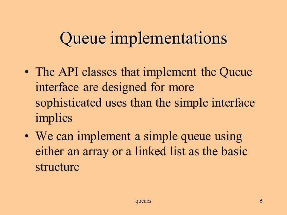 5 Queue ADT member methods Constructor(s) Modifiers –enqueue (insert item at back): add –dequeue (remove item at front): remove Observers –size –isEmpty