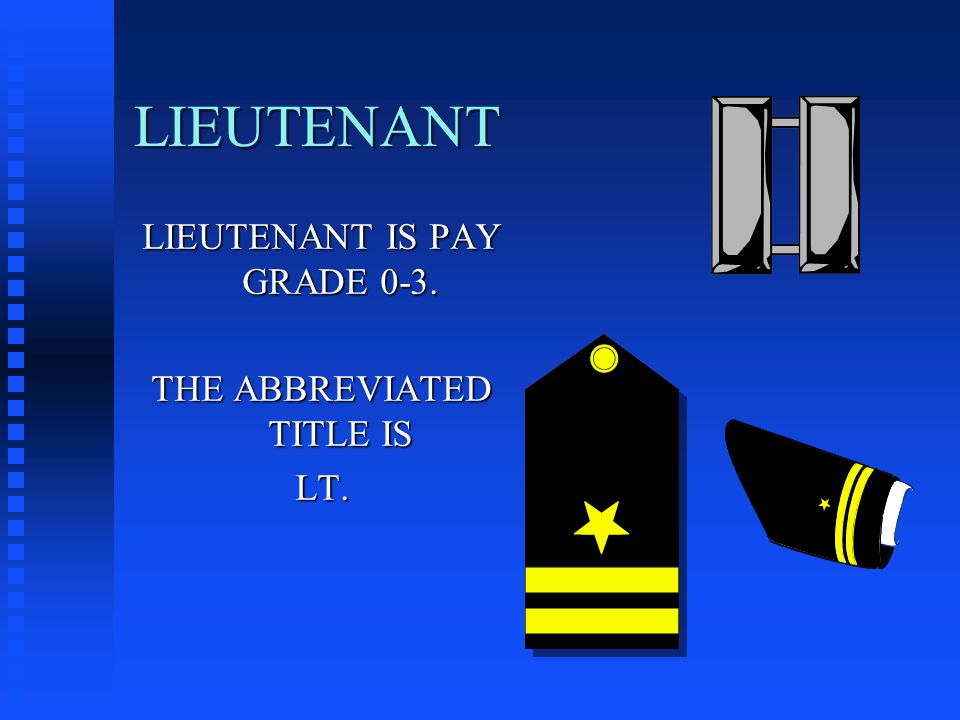 LIEUTENANT LIEUTENANT IS PAY GRADE 0-3. THE ABBREVIATED TITLE IS LT.