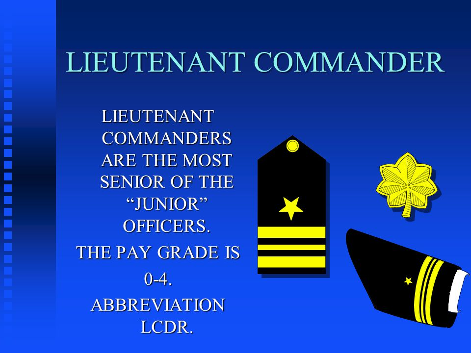 LIEUTENANT COMMANDER LIEUTENANT COMMANDERS ARE THE MOST SENIOR OF THE JUNIOR OFFICERS.