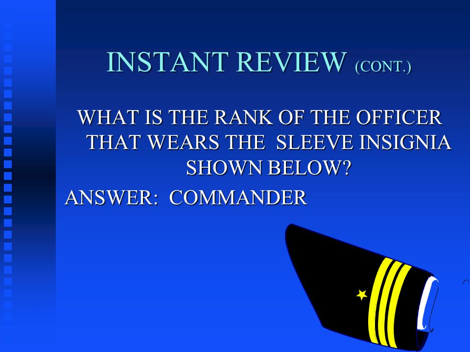 INSTANT REVIEW (CONT.) WHAT IS THE RANK OF THE OFFICER THAT WEARS THE SLEEVE INSIGNIA SHOWN BELOW.